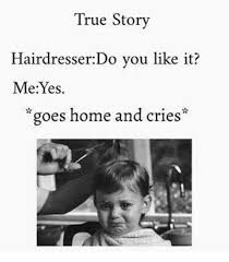 Hairdresser Meme - true story hairdresser do you like it me yes goes home and cries