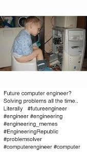Computer Problems Meme - apg future computer engineer solving problems all the time