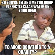Charity Meme - so you re telling me you dump perfectly clean water on your head
