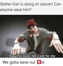 Gave Me Cancer Meme - stefan karl is dying of cancer can anyone save him nowthis looks