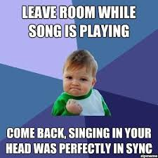 Singing Meme - leave room while song is playing come back singing in your head