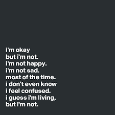 i m okay but i m not i m not happy i m not sad most of the time