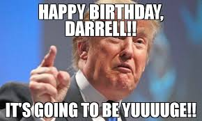 Darrell Meme - happy birthday darrell it s going to be yuuuuge meme donald
