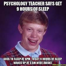 Psychology Memes - psychology teacher says get 9 hours of sleep goes to sleep at 8pm to
