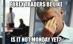 Memes First World Problems - forex traders be like is it not monday yet make a meme
