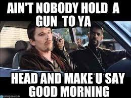 Good Head Meme - ain t nobody hold a gun to ya goodmorning meme on memegen