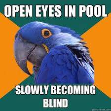 Becoming Blind Open Eyes In Pool Slowly Becoming Blind Paranoid Parrot Quickmeme