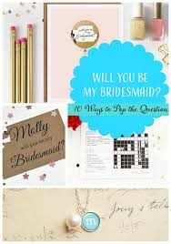 ways to ask bridesmaid to be in wedding 10 ways to ask will you be my bridesmaid