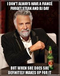 Steak And Bj Meme - i don t always have a fianc礬 forget steak and bj day but when she