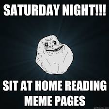 Meme Pages - saturday night sit at home reading meme pages forever alone