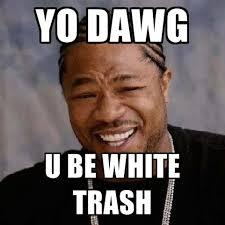 White Memes - yo dawg u be white trash create meme