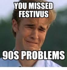 Happy Festivus Meme - you missed festivus 90s problems festivus meme on me me