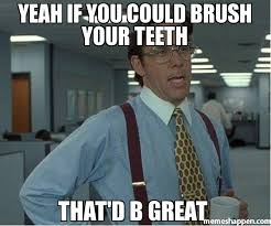 Brushing Teeth Meme - yeah if you could brush your teeth that d b great meme thatd be