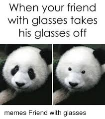 Glasses Off Meme - when your friend with glasses takes his glasses off memes friend