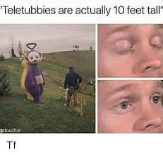 Tf Meme - teletubbies are actually 10 feet tall tf meme on astrologymemes com
