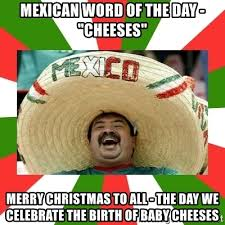 Mexican Christmas Meme - mexican word of the day cheeses merry christmas to all the day