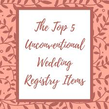 items for a wedding registry the top 5 unconventional wedding registry items grand events