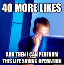 Facebook Likes Meme - 40 more likes and then i can perform this life saving operation