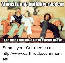 Race Car Meme - almost done building racecar and then i will move out ofparents