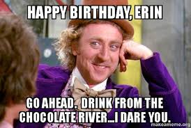 Erin Meme - happy birthday erin go ahead drink from the chocolate river i