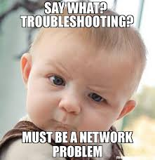 Say What Meme - say what troubleshooting must be a network problem meme