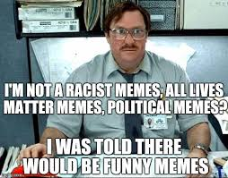 Funny Racist Memes - i was told there would be meme imgflip