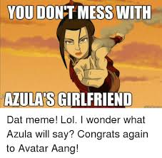 Meme Dat - you do mess with azulas girlfriend guickmene com dat meme lol i