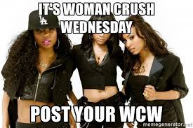 Woman Crush Wednesday Meme - it s woman crush wednesday post your wcw the bad bitches club of