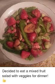 Fruit Salad For Dinner Meme - decided to eat a mixed fruit salad with veggies for dinner