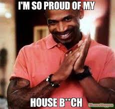 So Proud Meme - i m so proud of my house b ch meme