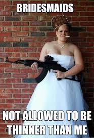 Bridesmaids Meme - bridesmaids not allowed to be thinner than me scumbag bridezilla