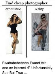 Photography Meme - find cheap photographer reality expectation bwahahahahaha found