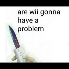 Problem Memes - dopl3r com memes are wii gonna have a problem