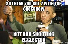 Obama Shooting Meme - so i hear you got 2 with the crossbow not bad shooting eggleston