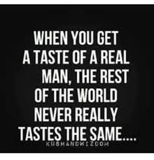 A Real Man Meme - when you get a taste of a real man the rest of the world never