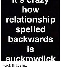 Fuck That Meme - how relationship spelled backwards is suck mvdick fuck that shit
