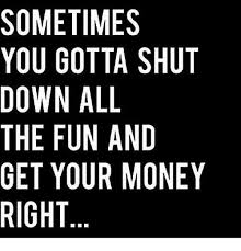 Shut Down Everything Meme - sometimes you gotta shut down all the fun and get your money right
