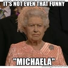 Michaela Meme - it s not even that funny michaela unimpressed queen meme generator