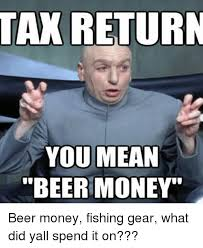 What Is Meme Mean - tax return you mean beer money beer money fishing gear what did yall