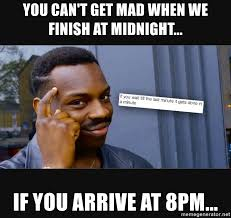 It Can Wait Meme - you can t get mad when we finish at midnight if you arrive at 8pm