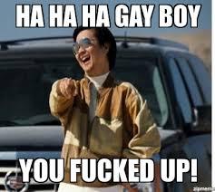 You Fucked Up Memes - mr chow ha ha ha gay boy you fucked up weknowmemes