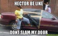 Hector Meme - hector be like dont slam my door make a meme