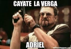 A La Verga Meme - cayate la verga adriel meme am i the only one around here 26569