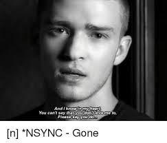 Nsync Meme - and i know in my heart you can t say that you dont love me to