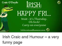 Funny Irish Memes - craic o doyl irish craic and humour happy fri wait it s thursday oh