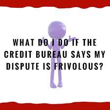 bureau d o what do i do if the credit bureau says my dispute is frivolous