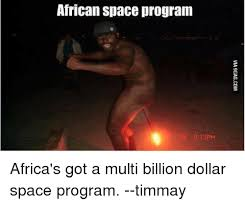 African Memes - african space program africa s got a multi billion dollar space