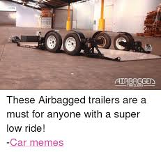 Low Car Meme - airbagged trailers these airbagged trailers are a must for anyone