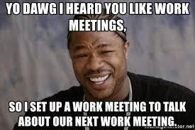 Work Meeting Meme - yo dawg i heard you like work meetings so i set up a work meeting