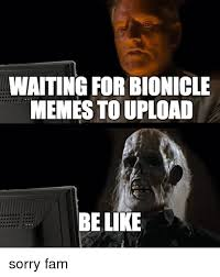 Meme Generator Upload - waiting for bionicle memes to upload be like sorry fam be like